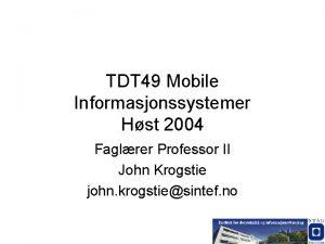 TDT 49 Mobile Informasjonssystemer Hst 2004 Faglrer Professor
