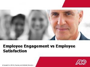 Employee Engagement vs Employee Satisfaction Copyright 2011 ADP