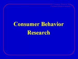 Consumer Behavior Consumer behavior research Consumer Behavior Research