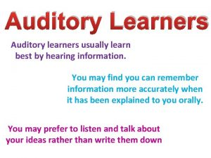 Auditory Learners Auditory learners usually learn best by