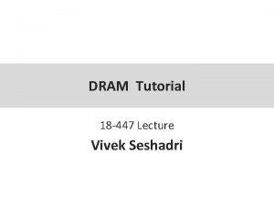 DRAM Tutorial 18 447 Lecture Vivek Seshadri DRAM