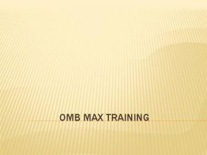 OMB MAX TRAINING OMB MAX Application Training Topic