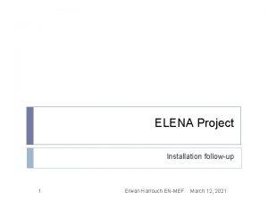ELENA Project Installation followup 1 Erwan Harrouch ENMEF