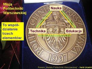 Misja Politechniki Warszawskiej To wspdziaanie trzech elementw Nauka