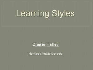 Learning Styles Charlie Haffey Norwood Public Schools Learning