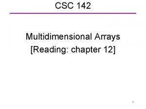 CSC 142 Multidimensional Arrays Reading chapter 12 1