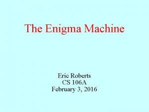 The Enigma Machine Eric Roberts CS 106 A