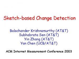 Sketchbased Change Detection Balachander Krishnamurthy ATT Subhabrata Sen