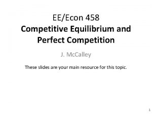 EEEcon 458 Competitive Equilibrium and Perfect Competition J