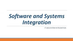 Software and Systems Integration IT 440 SYSTEM INTEGRATION