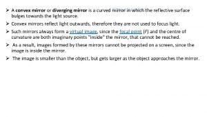 CONVEX MIRROR A convex mirror or diverging mirror