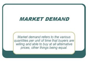 MARKET DEMAND Market demand refers to the various