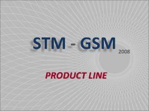 STM GSM PRODUCT LINE 2008 STM GSM 2008