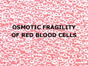 OSMOTIC FRAGILITY OF RED BLOOD CELLS OSMOTIC FRAGILITY