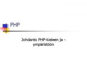 PHP Johdanto PHPkieleen ja ympristn PHP n PHP