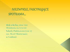 NIEZWYKE FASCYNUJCE SPOTKANIA Rok szkolny 20112012 Dziaania na