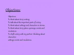 Objectives To think about story writing To talk