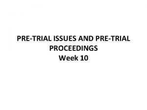 PRETRIAL ISSUES AND PRETRIAL PROCEEDINGS Week 10 PRETRIAL