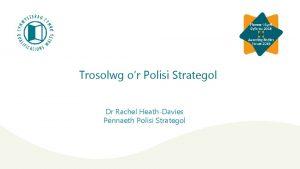 Trosolwg or Polisi Strategol Dr Rachel HeathDavies Pennaeth