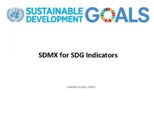 SDMX for SDG Indicators Abdulla Gozalov UNSD SDMX