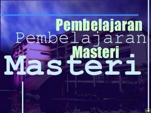 Pembelajaran Masteri PEMBELAJARAN MASTERI Suatu Pendekatan Pengajaran dan