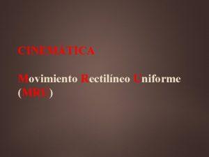 CINEMTICA Movimiento Rectilneo Uniforme MRU Cinemtica Describir el