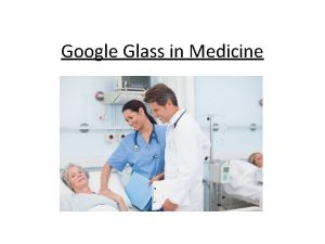 Google Glass in Medicine Communication Google Glass could