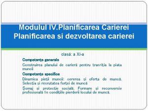 Modulul IV Planificarea Carierei Planificarea si dezvoltarea carierei