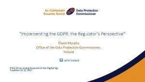 Implementing the GDPR the Regulators Perspective David Murphy