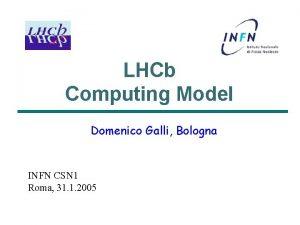 LHCb Computing Model Domenico Galli Bologna INFN CSN
