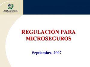 REGULACIN PARA MICROSEGUROS Septiembre 2007 REGULACIN Y SUPERVISIN