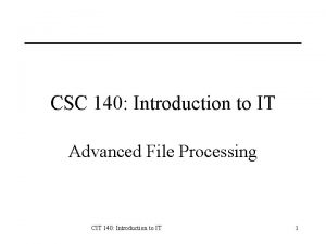 CSC 140 Introduction to IT Advanced File Processing