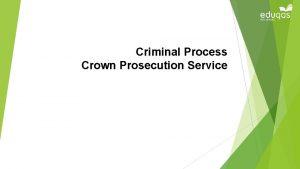 Criminal Process Crown Prosecution Service Objectives Identify the