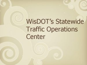Wis DOTs Statewide Traffic Operations Center Wis DOT