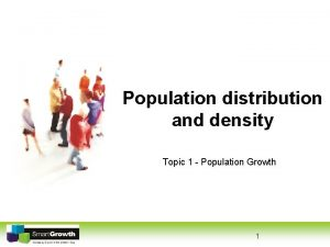 Population distribution and density Topic 1 Population Growth