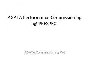 AGATA Performance Commissioning PRESPEC AGATA Commissioning WG Aim