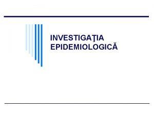 INVESTIGAIA EPIDEMIOLOGIC INVESTIGAIA EPIDEMIOLOGIC DEFINIIE Aciune neobinuit cu
