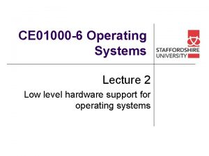 CE 01000 6 Operating Systems Lecture 2 Low