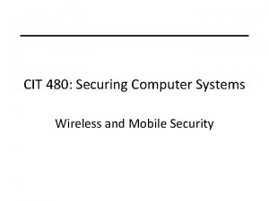 CIT 480 Securing Computer Systems Wireless and Mobile