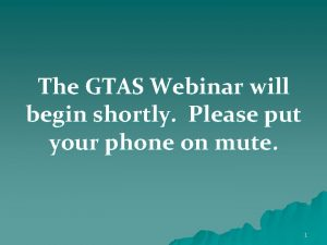 The GTAS Webinar will begin shortly Please put
