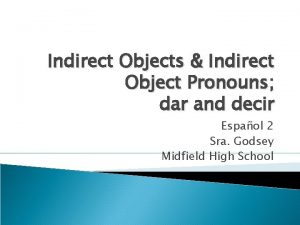 Indirect Objects Indirect Object Pronouns dar and decir