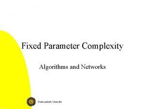 Fixed Parameter Complexity Algorithms and Networks Fixed parameter