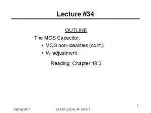 Lecture 34 OUTLINE The MOS Capacitor MOS nonidealities