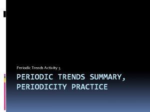 Periodic Trends Activity 3 PERIODIC TRENDS SUMMARY PERIODICITY