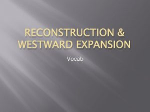 RECONSTRUCTION WESTWARD EXPANSION Vocab Centralized Government organized government