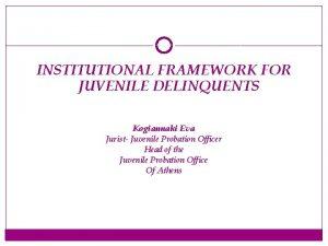 INSTITUTIONAL FRAMEWORK FOR JUVENILE DELINQUENTS Kogiannaki Eva Jurist