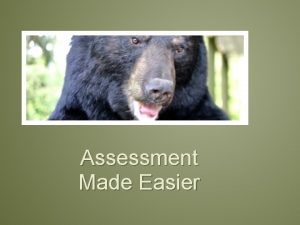 Assessment Made Easier Session Content This interactive presentation