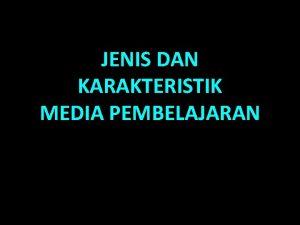 JENIS DAN KARAKTERISTIK MEDIA PEMBELAJARAN Jenis media menurut