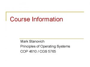 Course Information Mark Stanovich Principles of Operating Systems