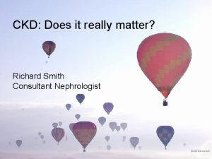 CKD Does it really matter Richard Smith Consultant